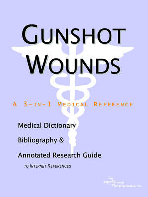 Gunshot Wounds - A Medical Dictionary, Bibliography, and Annotated Research Guide to Internet References (Paperback)