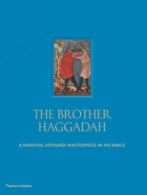 The Brother Haggadah: A Medieval Sephardi Masterpiece in Facsimile (Hardback)
