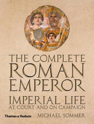 The Complete Roman Emperor: Imperial Life at Court and on Campaign (Hardback)