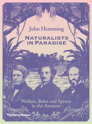 Naturalists in Paradise: Wallace, Bates and Spruce in the Amazon (Hardback)