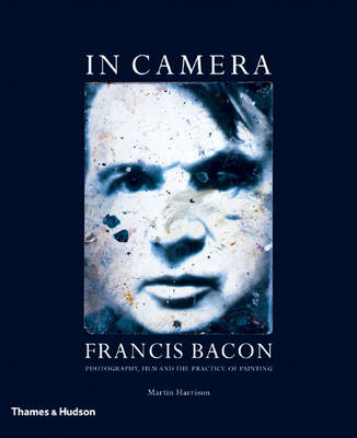 In Camera-Francis Bacon: Photography, Film and the Practiceof Pai (Paperback)