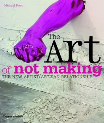 The Art of Not Making: The New Artist / Artisan Relationship (Paperback)