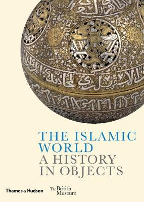 The Islamic World: A History in Objects (Hardback)