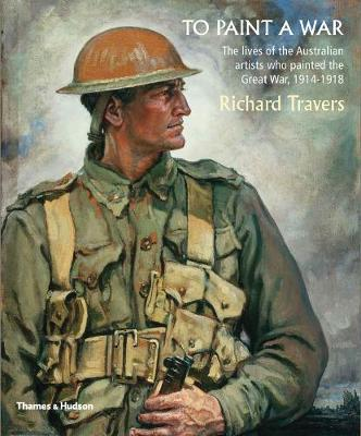 To Paint a War: The lives of the Australian artists who painted the Great War, 1914-1918 (Paperback)