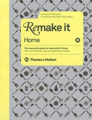 Remake It: Home: The Essential Guide to Resourceful Living: With over 500 tricks, tips and inspirational designs (Hardback)