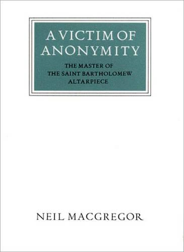 Cover of the book, A Victim of Anonymity: The Master of the Saint Bartholomew Altarpiece.