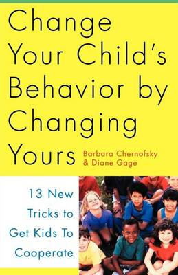 Change Your Child's Behavior by Changing Yours: 13 New Tricks to Get Kids to Cooperate (Paperback)