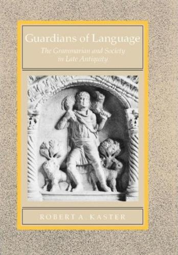 Guardians of Language: The Grammarian and Society in Late Antiquity - Transformation of the Classical Heritage 11 (Hardback)