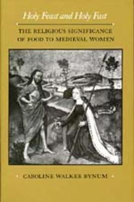 Holy Feast and Holy Fast: The Religious Significance of Food to Medieval Women - The New Historicism: Studies in Cultural Poetics 1 (Paperback)