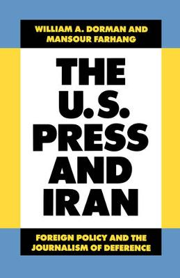 The U.S. Press and Iran: Foreign Policy and the Journalism of Deference (Paperback)