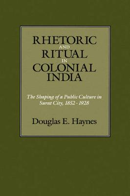 Rhetoric and Ritual in Colonial India: The Shaping of a Public Culture in Surat City, 1852-1928 (Hardback)