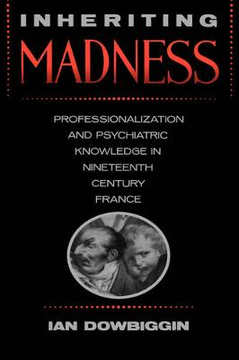 Inheriting Madness: Professionalization and Psychiatric Knowledge in Nineteenth-Century France - Medicine and Society 4 (Hardback)
