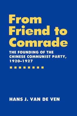 From Friend to Comrade: The Founding of the Chinese Communist Party, 1920-1927 (Hardback)