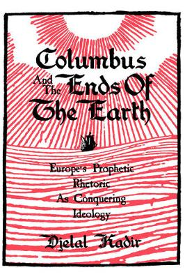 Columbus and the Ends of the Earth: Europe's Prophetic Rhetoric as Conquering Ideology (Hardback)