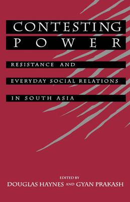 Contesting Power: Resistance and Everyday Social Relations in South Asia (Hardback)
