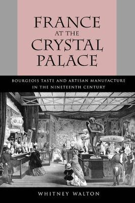 France at the Crystal Palace: Bourgeois Taste and Artisan Manufacture in the Nineteenth Century (Hardback)