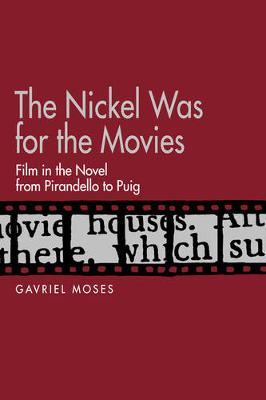 The Nickel Was for the Movies: Film in the Novel from Pirandello to Puig (Hardback)