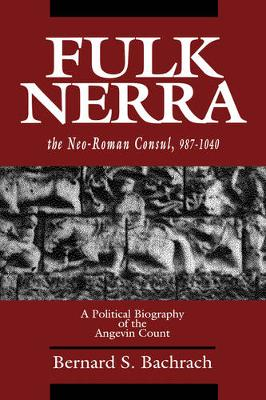 Fulk Nerra, the Neo-Roman Consul 987-1040: A Political Biography of the Angevin Count (Hardback)