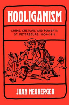 Hooliganism: Crime, Culture, and Power in St. Petersburg, 1900-1914 - Studies on the History of Society and Culture 19 (Hardback)