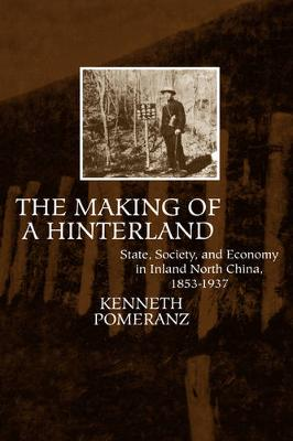 The Making of a Hinterland: State, Society, and Economy in Inland North China, 1853-1937 (Hardback)