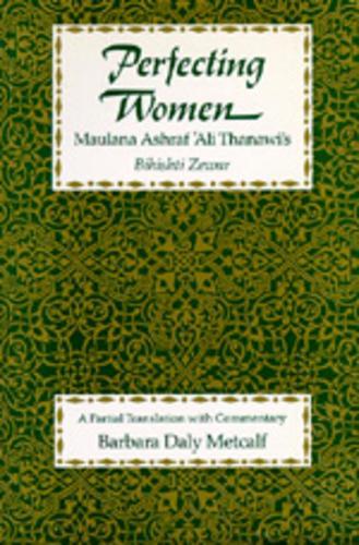 Perfecting Women: Maulana Ashraf 'Ali Thanawi's <i>Bihishti Zewar</i> (Paperback)