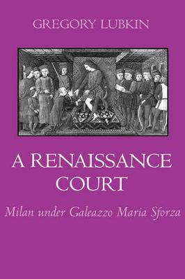 A Renaissance Court: Milan under Galleazzo Maria Sforza (Hardback)