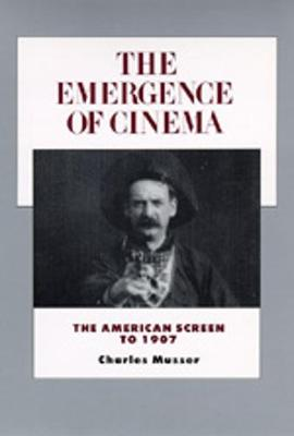 The Emergence of Cinema: The American Screen to 1907 - History of the American Cinema 1 (Paperback)