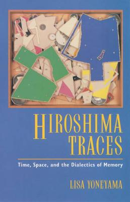 Hiroshima Traces: Time, Space, and the Dialectics of Memory - Twentieth Century Japan: The Emergence of a World Power 10 (Paperback)