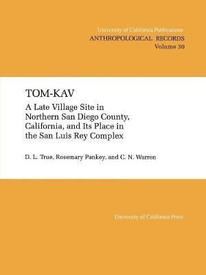 Tom-Kav: A Late Luis Rey Site in Northern San Diego County, California, and Its PLace in the San Luis Rey Complex - UC Publications in Anthropological Records 30 (Paperback)