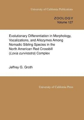 Evolutionary Differentiation in Morphology, Vocalizations, and Allozymes Among Nomadic Sibling Species in the North American Red Crossbill (Loxia curvirostra) Complex - UC Publications in Zoology 127 (Paperback)