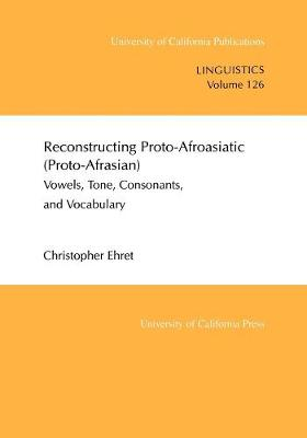 Reconstructing Proto-Afroasiatic (Proto-Afrasian): Vowels, Tone, Consonants, and Vocabulary - UC Publications in Linguistics 126 (Paperback)