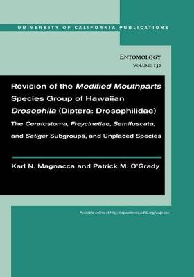 Revision of the Modified Mouthparts Species Group of Hawaiian Drosophila (Diptera: Drosophilidae): The <i>Ceratostoma</i>, <i>Freycinetiae</i>, <i>Semifuscata</i>, and <i>Setiger</i> Subgroups, and Unplaced Species - UC Publications in Entomology 130 (Paperback)