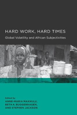 Hard Work, Hard Times: Global Volatility and African Subjectivities - Global, Area, and International Archive (Paperback)