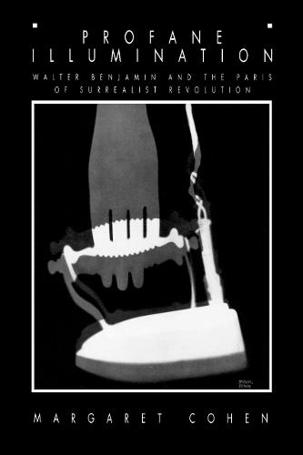 Profane Illumination: Walter Benjamin and the Paris of Surrealist Revolution - Weimar & Now: German Cultural Criticism 5 (Paperback)