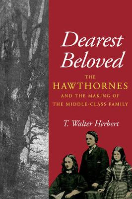 Dearest Beloved: The Hawthornes and the Making of the Middle-Class Family - The New Historicism: Studies in Cultural Poetics 24 (Paperback)