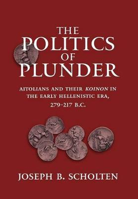 The Politics of Plunder: Aitolians and their Koinon in the Early Hellenistic Era, 279-217 B.C. - Hellenistic Culture and Society 24 (Hardback)