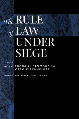 The Rule of Law Under Siege: Selected Essays of Franz L. Neumann and Otto Kirchheimer - Weimar & Now: German Cultural Criticism 9 (Hardback)