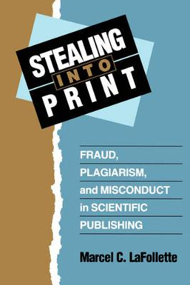 Stealing Into Print: Fraud, Plagiarism, and Misconduct in Scientific Publishing (Paperback)