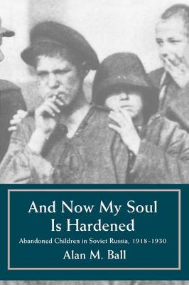 And Now My Soul Is Hardened: Abandoned Children in Soviet Russia, 1918-1930 (Paperback)