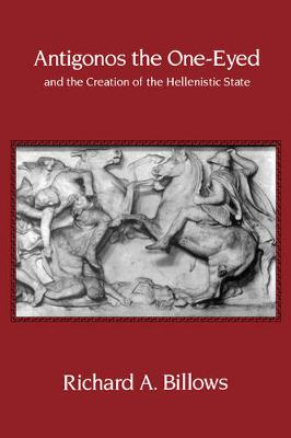 Antigonos the One-Eyed and the Creation of the Hellenistic State - Hellenistic Culture and Society 4 (Paperback)