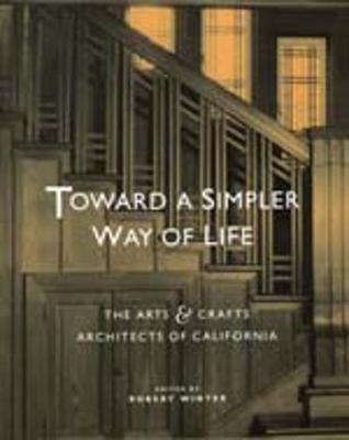 Toward a Simpler Way of Life: The Arts and Crafts Architects of California (Hardback)