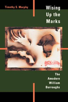 Wising Up the Marks: The Amodern William Burroughs (Paperback)