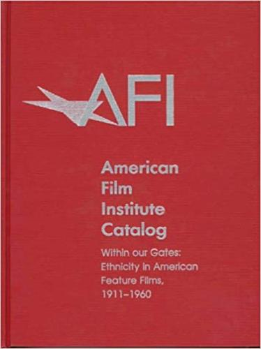 The 1911-1960: American Film Institute Catalog of Motion Pictures Produced in the United States: Within Our Gates: Ethnicity in American Feature Films - The AFI Catalog of Motion Pictures Produced in the United States (Hardback)