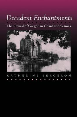 Decadent Enchantments: The Revival of Gregorian Chant at Solesmes - California Studies in 19th-Century Music 10 (Hardback)