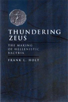 Thundering Zeus: The Making of Hellenistic Bactria - Hellenistic Culture and Society 32 (Hardback)
