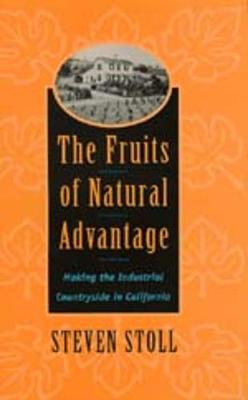 The Fruits of Natural Advantage: Making the Industrial Countryside in California (Hardback)