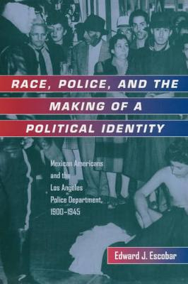 Race, Police, and the Making of a Political Identity: Mexican Americans and the Los Angeles Police Department, 1900-1945 - Latinos in American Society and Culture 7 (Paperback)