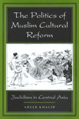 The Politics of Muslim Cultural Reform: Jadidism in Central Asia - Comparative Studies on Muslim Societies 27 (Paperback)