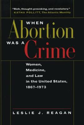 When Abortion Was a Crime: Women, Medicine, and Law in the United States, 1867-1973 (Paperback)