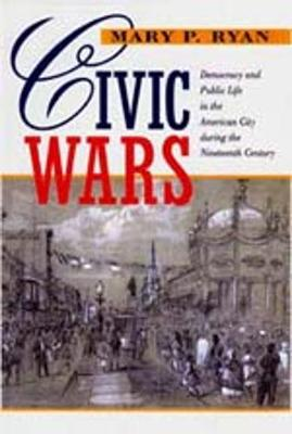Civic Wars: Democracy and Public Life in the American City during the Nineteenth Century (Paperback)